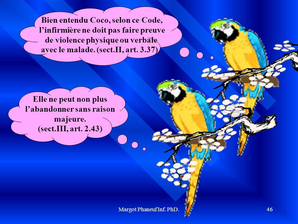 Margot Phaneuf Inf. PhD.46 Bien entendu Coco, selon ce Code, linfirmière ne doit pas faire preuve de violence physique ou verbale avec le malade. (sec