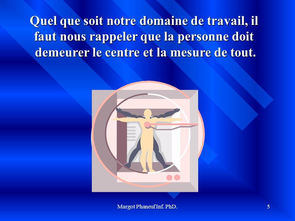 Margot Phaneuf Inf. PhD.5 Quel que soit notre domaine de travail, il faut nous rappeler que la personne doit demeurer le centre et la mesure de tout.
