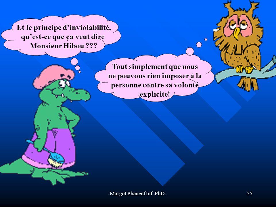 Margot Phaneuf Inf. PhD.55 Et le principe dinviolabilité, quest-ce que ça veut dire Monsieur Hibou ??? Tout simplement que nous ne pouvons rien impose