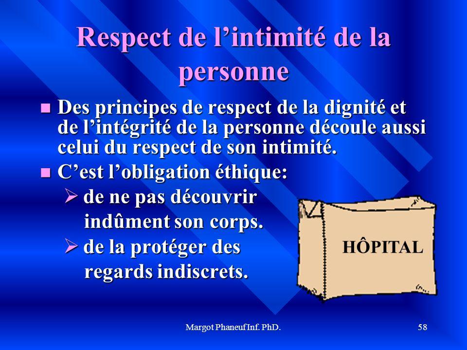Margot Phaneuf Inf. PhD.58 Respect de lintimité de la personne Des principes de respect de la dignité et de lintégrité de la personne découle aussi ce
