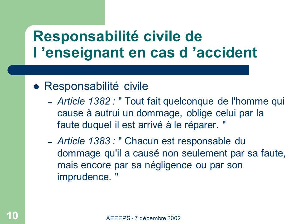 AEEEPS - 7 décembre 2002 10 Responsabilité civile de l enseignant en cas d accident Responsabilité civile – Article 1382 : Tout fait quelconque de l homme qui cause à autrui un dommage, oblige celui par la faute duquel il est arrivé à le réparer.