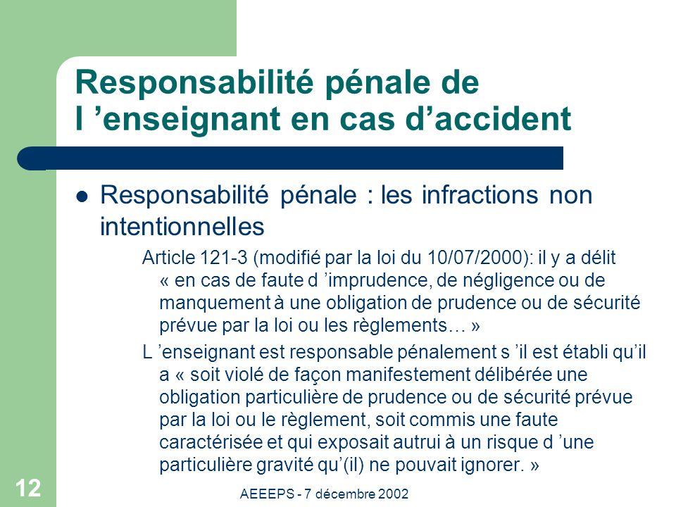 AEEEPS - 7 décembre 2002 12 Responsabilité pénale de l enseignant en cas daccident Responsabilité pénale : les infractions non intentionnelles Article 121-3 (modifié par la loi du 10/07/2000): il y a délit « en cas de faute d imprudence, de négligence ou de manquement à une obligation de prudence ou de sécurité prévue par la loi ou les règlements… » L enseignant est responsable pénalement s il est établi quil a « soit violé de façon manifestement délibérée une obligation particulière de prudence ou de sécurité prévue par la loi ou le règlement, soit commis une faute caractérisée et qui exposait autrui à un risque d une particulière gravité qu(il) ne pouvait ignorer.
