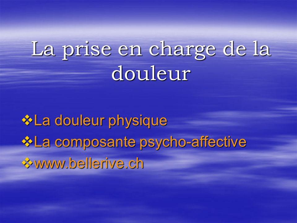 La douleur physique La douleur physique La composante psycho-affective La composante psycho-affective www.bellerive.ch www.bellerive.ch La prise en charge de la douleur