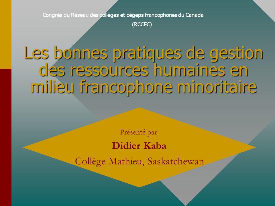 Congrès du Réseau des collèges et cégeps francophones du Canada (RCCFC) Les bonnes pratiques de gestion des ressources humaines en milieu francophone minoritaire Présenté par Didier Kaba Collège Mathieu, Saskatchewan