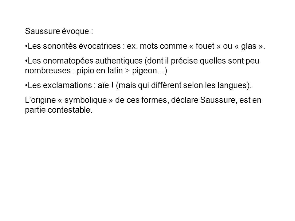 Saussure évoque : Les sonorités évocatrices : ex. mots comme « fouet » ou « glas ». Les onomatopées authentiques (dont il précise quelles sont peu nom