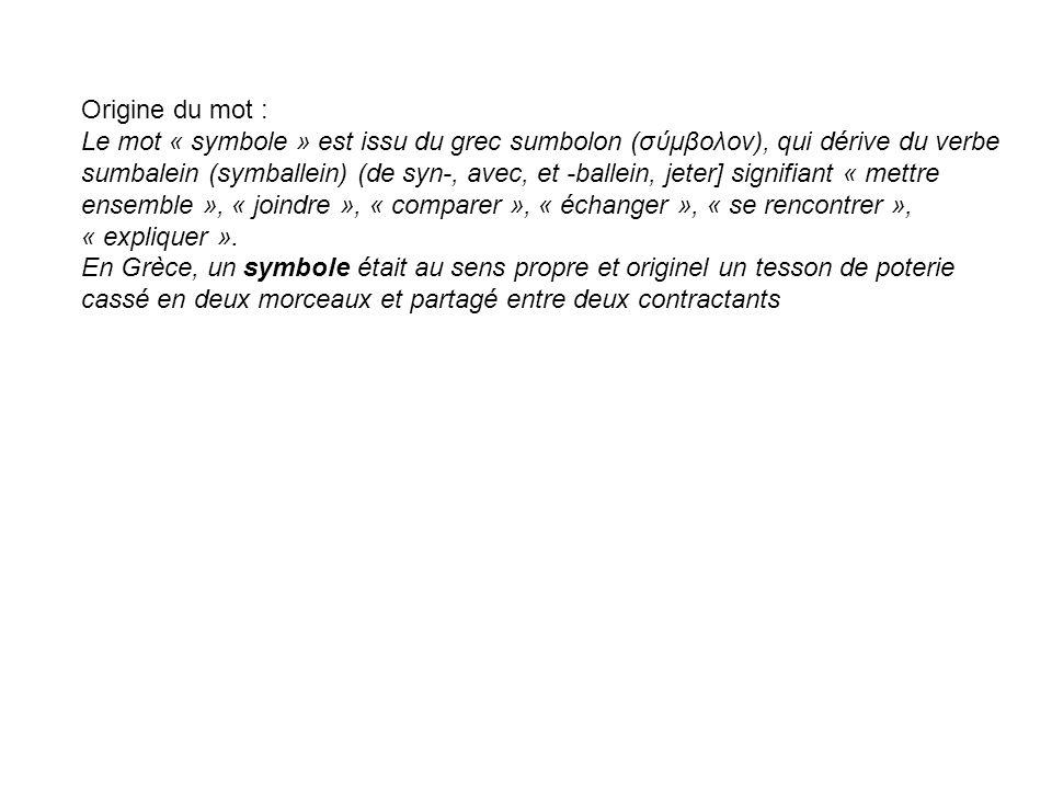Origine du mot : Le mot « symbole » est issu du grec sumbolon (σύμβολον), qui dérive du verbe sumbalein (symballein) (de syn-, avec, et -ballein, jete