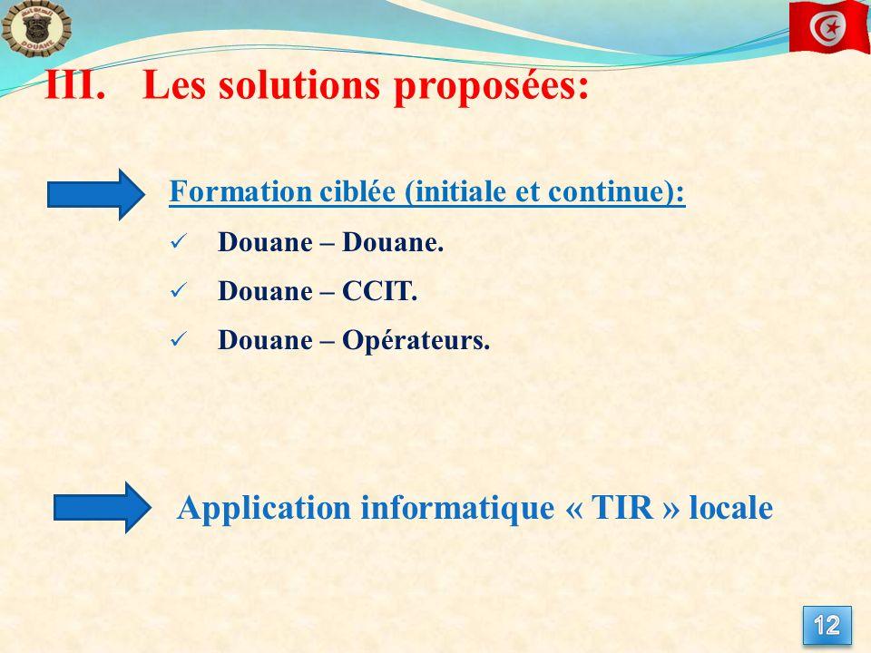 III.Les solutions proposées: Formation ciblée (initiale et continue): Douane – Douane. Douane – CCIT. Douane – Opérateurs. Application informatique «