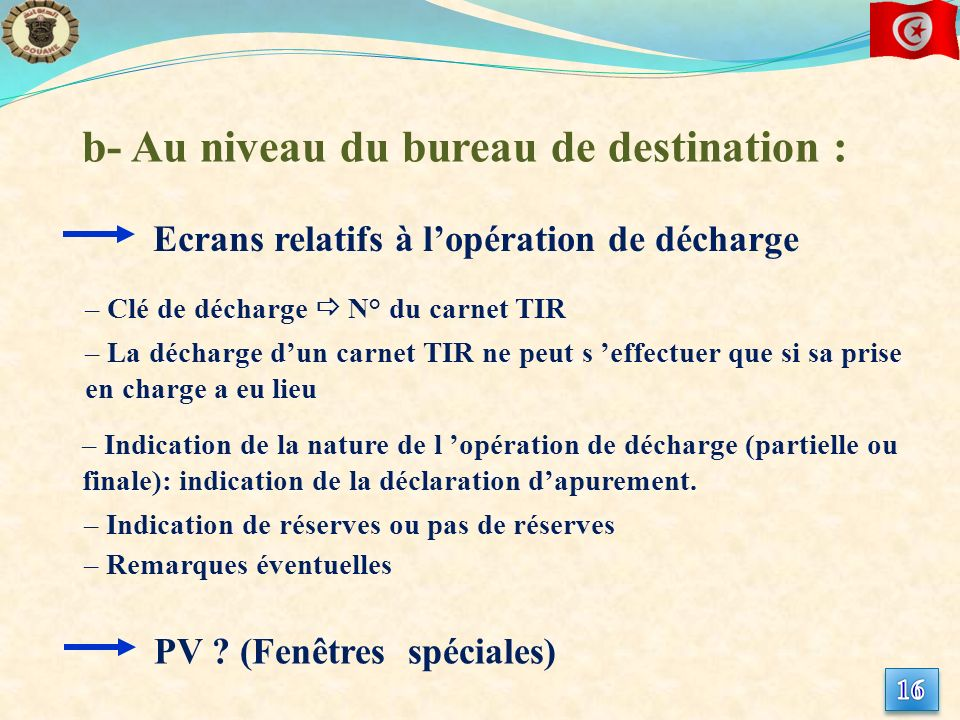 b- Au niveau du bureau de destination : – Clé de décharge N° du carnet TIR – La décharge dun carnet TIR ne peut s effectuer que si sa prise en charge a eu lieu – Indication de la nature de l opération de décharge (partielle ou finale): indication de la déclaration dapurement.