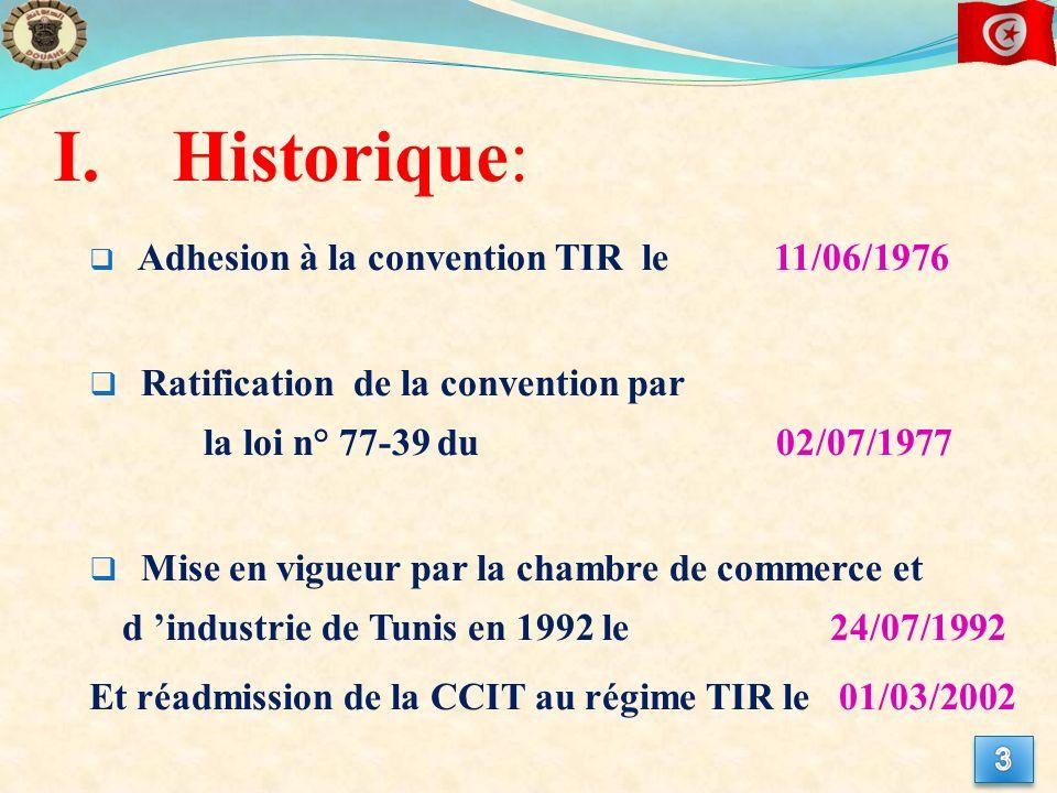 I.Historique: Adhesion à la convention TIR le 11/06/1976 Ratification de la convention par la loi n° 77-39 du 02/07/1977 Mise en vigueur par la chambre de commerce et d industrie de Tunis en 1992 le 24/07/1992 Et réadmission de la CCIT au régime TIR le 01/03/2002