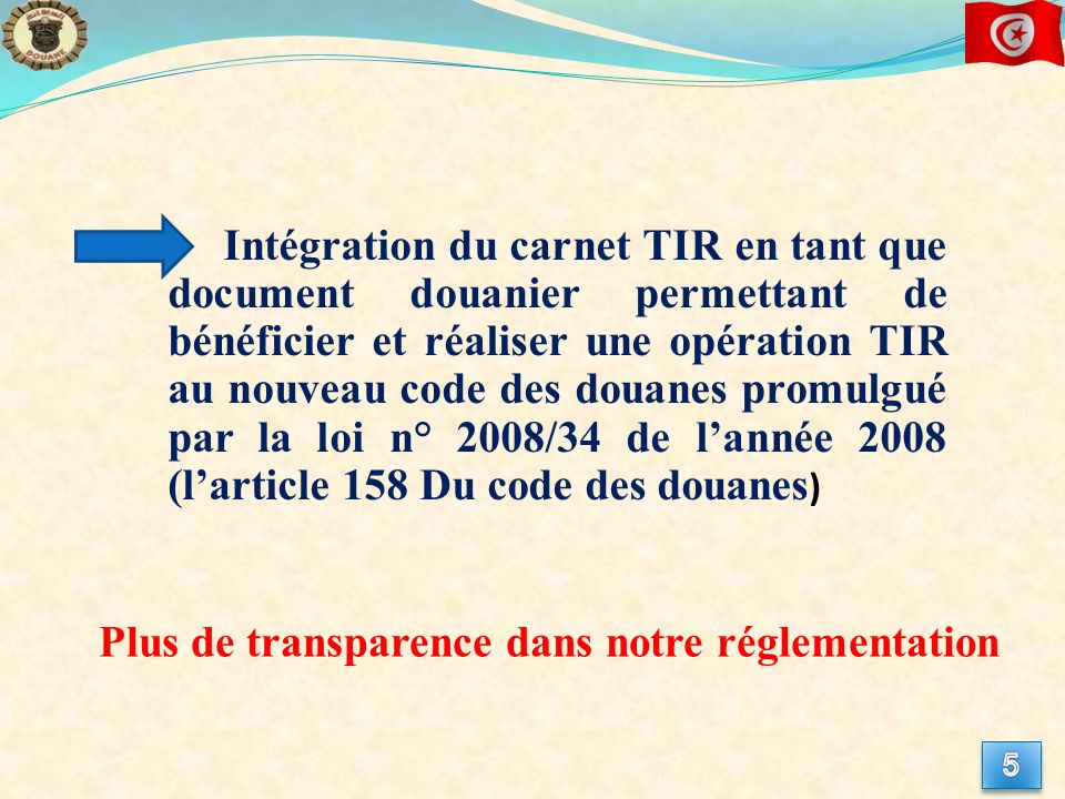 Intégration du carnet TIR en tant que document douanier permettant de bénéficier et réaliser une opération TIR au nouveau code des douanes promulgué par la loi n° 2008/34 de lannée 2008 (larticle 158 Du code des douanes ) Plus de transparence dans notre réglementation