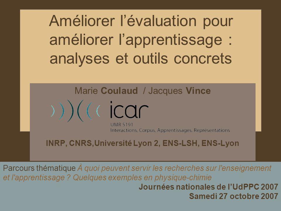 1 Améliorer lévaluation pour améliorer lapprentissage : analyses et outils concrets Marie Coulaud / Jacques Vince INRP, CNRS,Université Lyon 2, ENS-LS