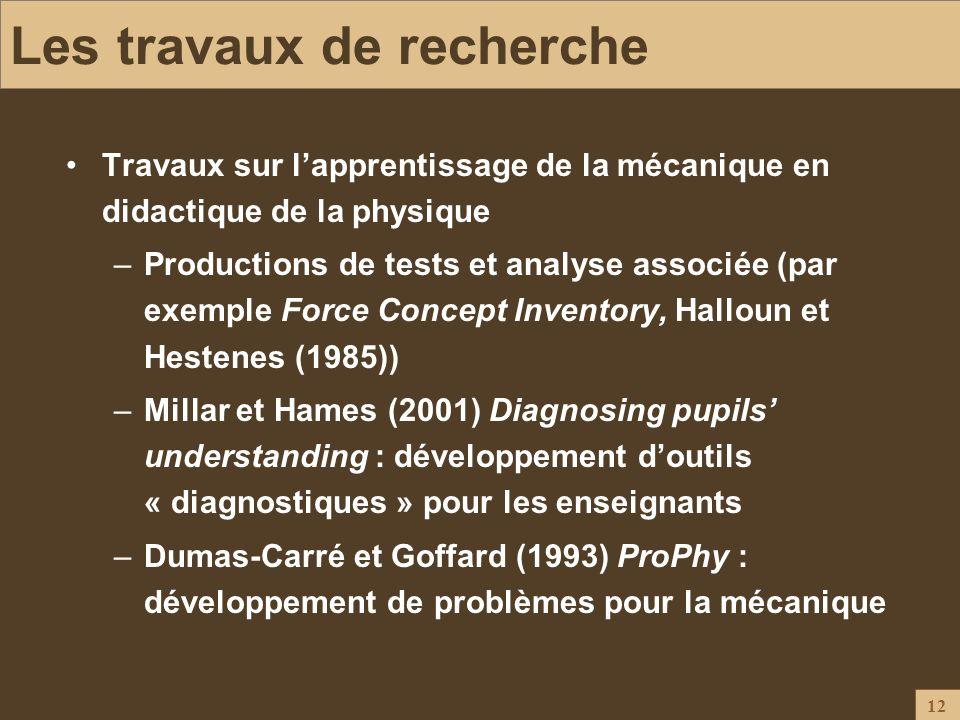 12 Les travaux de recherche Travaux sur lapprentissage de la mécanique en didactique de la physique –Productions de tests et analyse associée (par exe