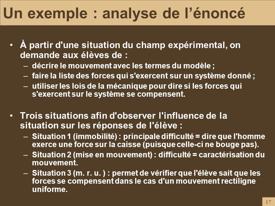 17 Un exemple : analyse de lénoncé À partir d'une situation du champ expérimental, on demande aux élèves de : –décrire le mouvement avec les termes du