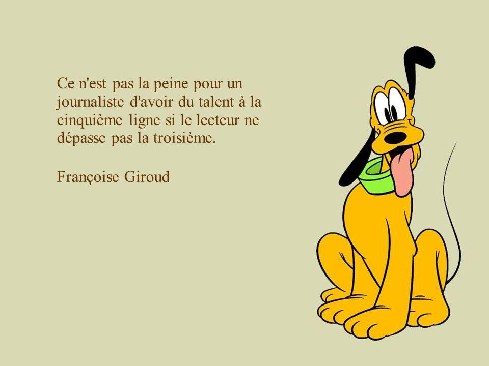 Ce n'est pas la peine pour un journaliste d'avoir du talent à la cinquième ligne si le lecteur ne dépasse pas la troisième. Françoise Giroud