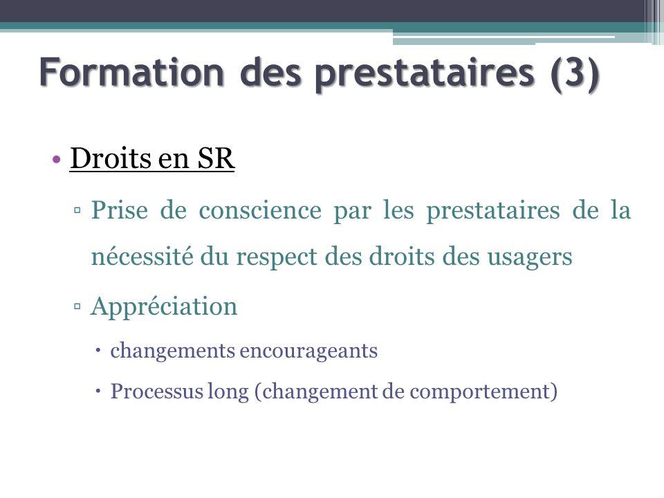 Formation des prestataires (3) Droits en SR Prise de conscience par les prestataires de la nécessité du respect des droits des usagers Appréciation changements encourageants Processus long (changement de comportement)