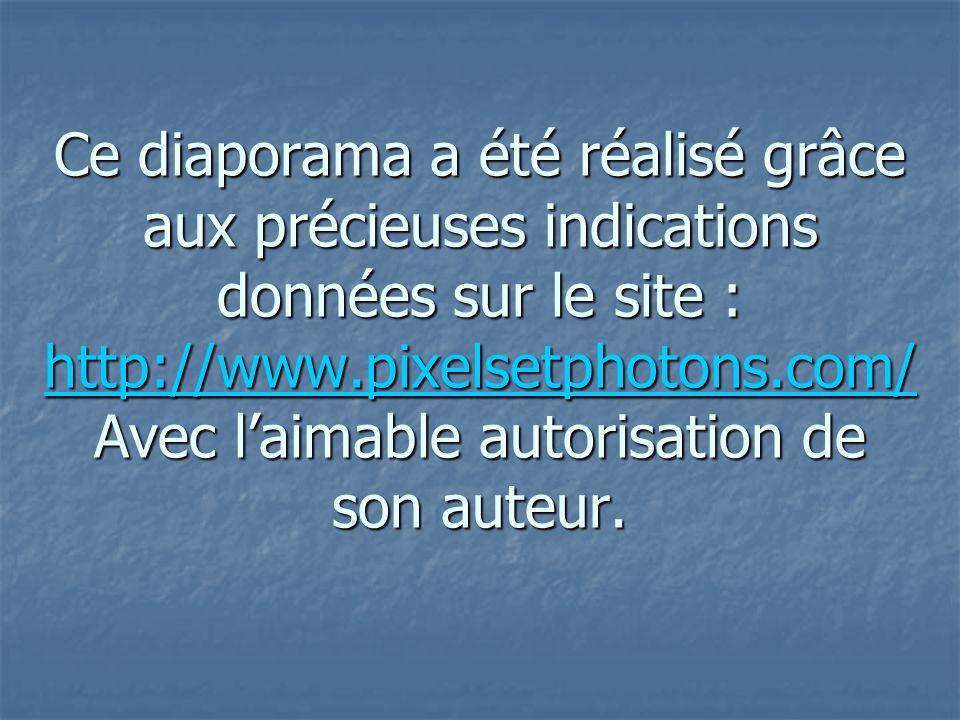 Ce diaporama a été réalisé grâce aux précieuses indications données sur le site : http://www.pixelsetphotons.com/ Avec laimable autorisation de son au