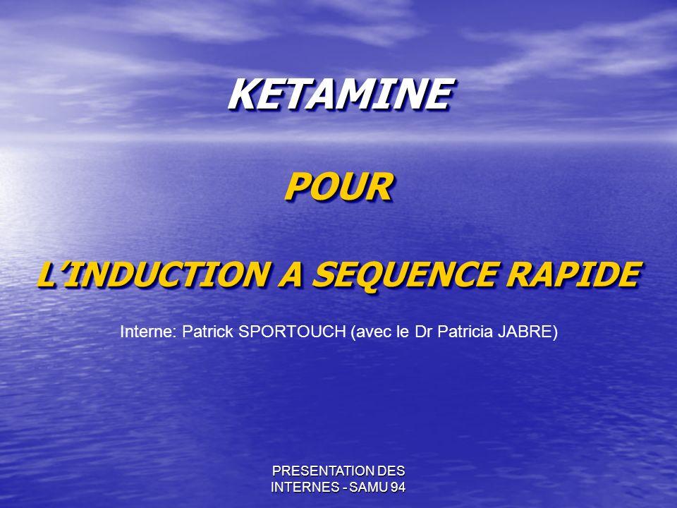 PRESENTATION DES INTERNES - SAMU 94 KETAMINE POUR LINDUCTION A SEQUENCE RAPIDE Interne: Patrick SPORTOUCH (avec le Dr Patricia JABRE)