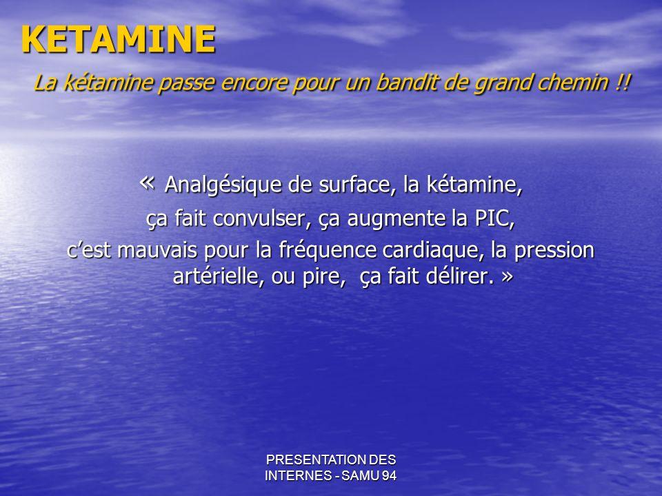 PRESENTATION DES INTERNES - SAMU 94 KETAMINE La kétamine passe encore pour un bandit de grand chemin !! « Analgésique de surface, la kétamine, ça fait