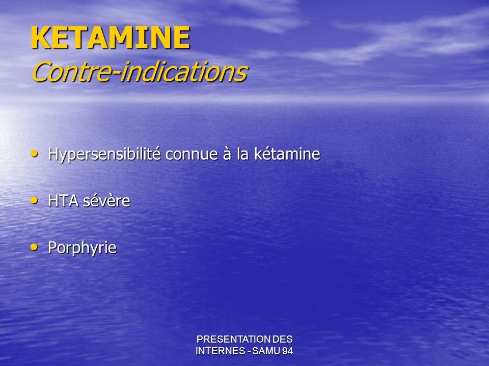 PRESENTATION DES INTERNES - SAMU 94 KETAMINE Contre-indications Hypersensibilité connue à la kétamine Hypersensibilité connue à la kétamine HTA sévère