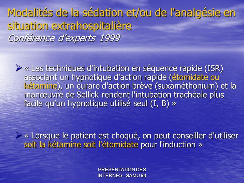 PRESENTATION DES INTERNES - SAMU 94 KETAMINE Effets indésirables Risques psychodysleptiques au réveil: Risques psychodysleptiques au réveil: - Perturbations des sensations visuelles et auditives, de l humeur, de l image corporelle de l humeur, de l image corporelle - Sensation de flotter - Délire, agitation - Hallucinations Pouvant survenir même à des doses « subanesthésiques » Prévenus par l entretien de la sédation par Benzodiazépines Ketamine, its pharmacology and therapeutic uses.