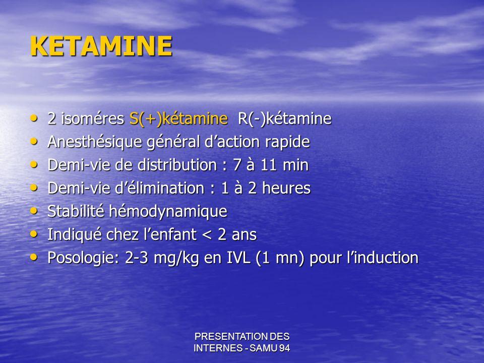 PRESENTATION DES INTERNES - SAMU 94 KETAMINE KETAMINE 2 isoméres S(+)kétamine R(-)kétamine 2 isoméres S(+)kétamine R(-)kétamine Anesthésique général d