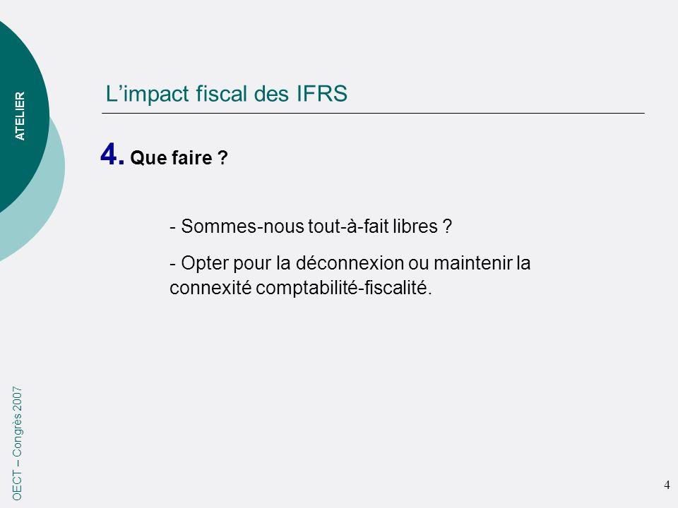 Limpact fiscal des IFRS 4. Que faire ? OECT – Congrès 2007 - Sommes-nous tout-à-fait libres ? - Opter pour la déconnexion ou maintenir la connexité co