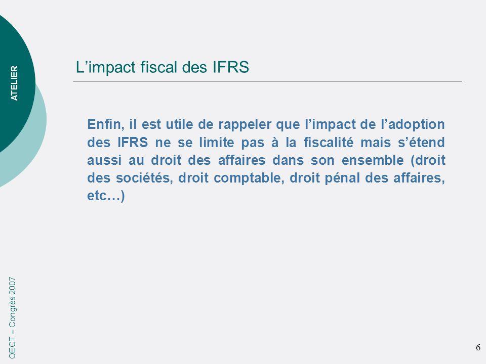 Limpact fiscal des IFRS OECT – Congrès 2007 Enfin, il est utile de rappeler que limpact de ladoption des IFRS ne se limite pas à la fiscalité mais sétend aussi au droit des affaires dans son ensemble (droit des sociétés, droit comptable, droit pénal des affaires, etc…) ATELIER 6
