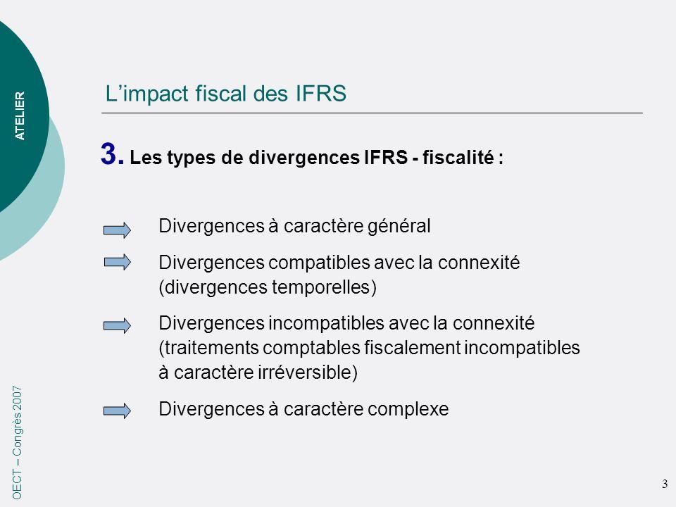 Limpact fiscal des IFRS 3. Les types de divergences IFRS - fiscalité : OECT – Congrès 2007 Divergences à caractère général Divergences compatibles ave