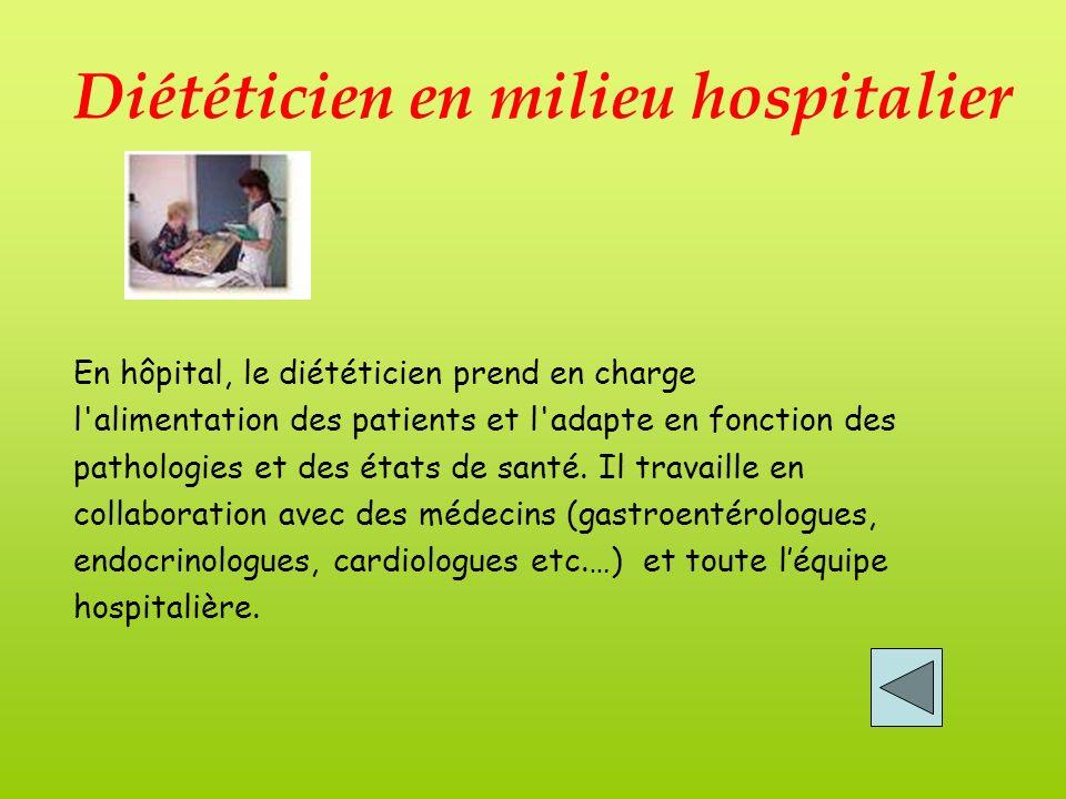 Diététicien en milieu hospitalier En hôpital, le diététicien prend en charge l alimentation des patients et l adapte en fonction des pathologies et des états de santé.