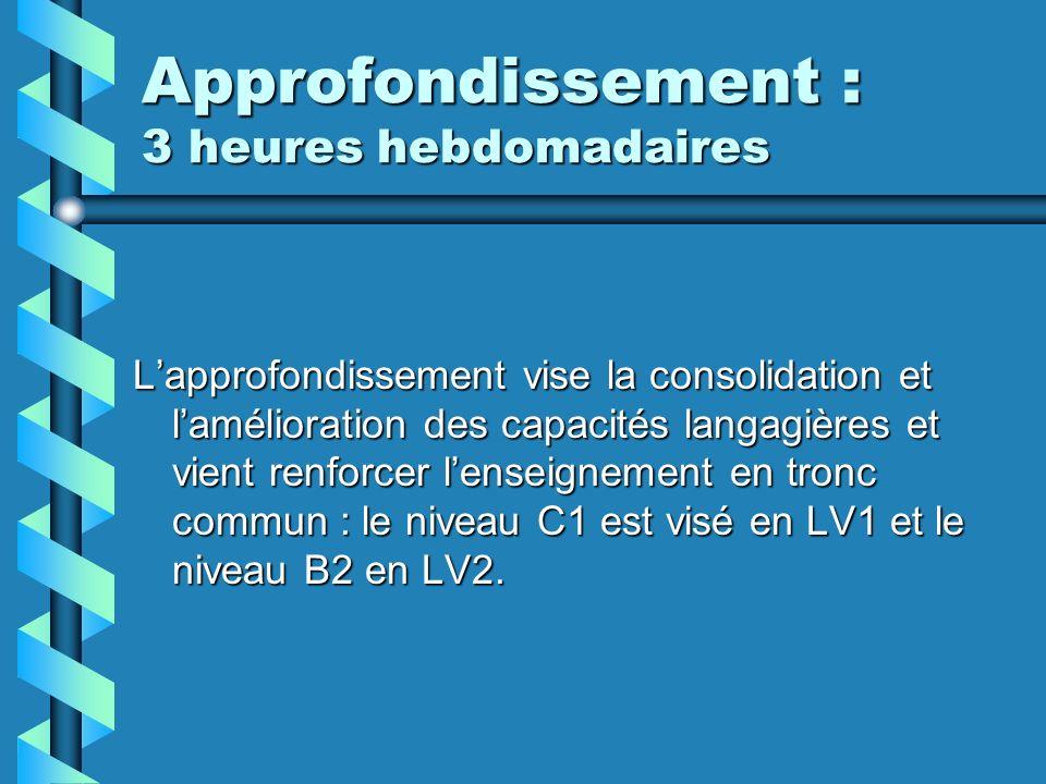 Approfondissement : 3 heures hebdomadaires Lapprofondissement vise la consolidation et lamélioration des capacités langagières et vient renforcer lenseignement en tronc commun : le niveau C1 est visé en LV1 et le niveau B2 en LV2.