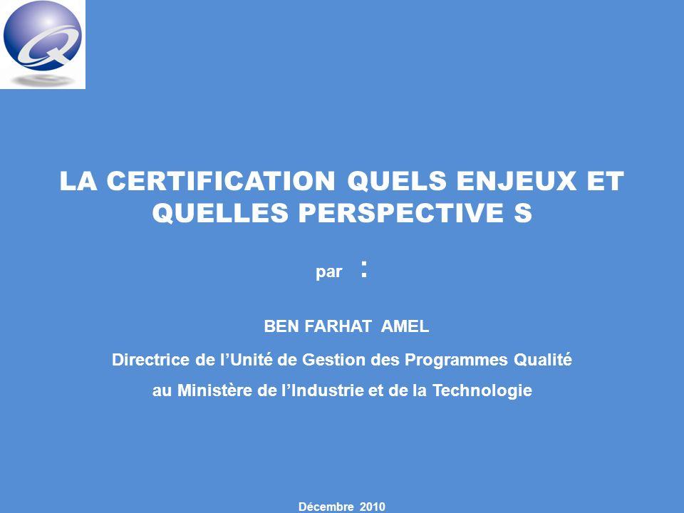 LA CERTIFICATION QUELS ENJEUX ET QUELLES PERSPECTIVE S par : BEN FARHAT AMEL Directrice de lUnité de Gestion des Programmes Qualité au Ministère de lIndustrie et de la Technologie Décembre 2010