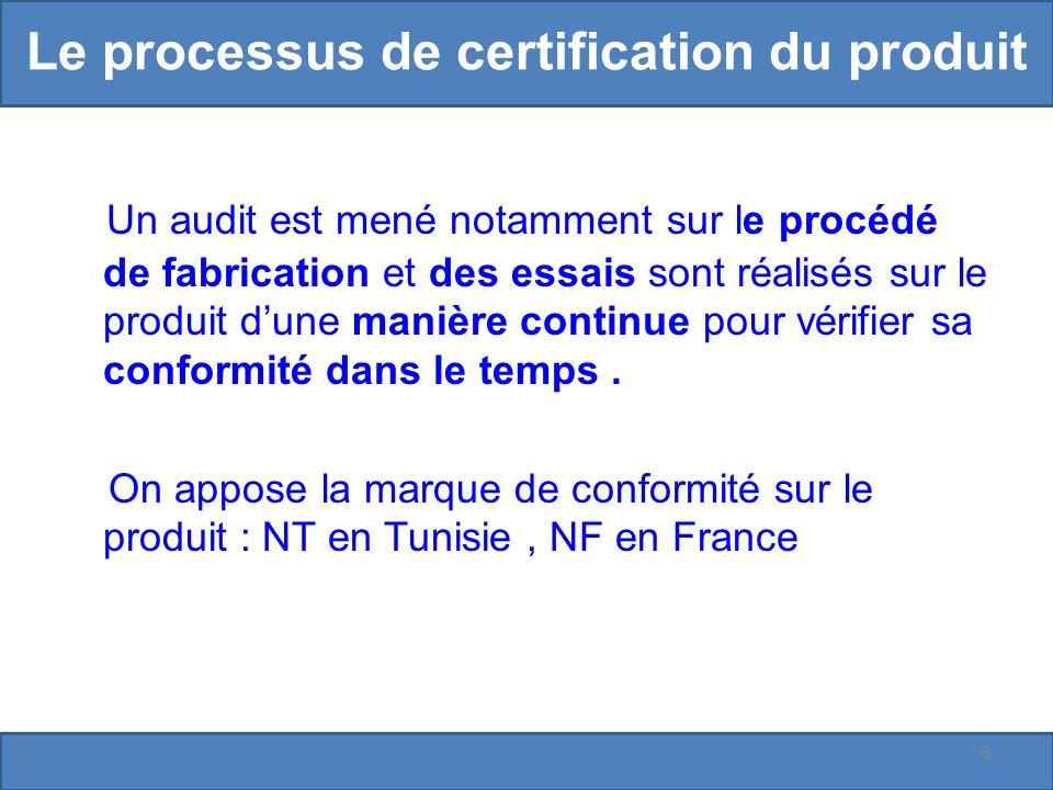 Le processus de certification du produit Un audit est mené notamment sur le procédé de fabrication et des essais sont réalisés sur le produit dune manière continue pour vérifier sa conformité dans le temps.