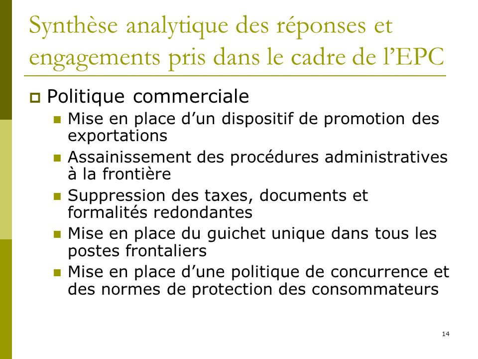 14 Synthèse analytique des réponses et engagements pris dans le cadre de lEPC Politique commerciale Mise en place dun dispositif de promotion des exportations Assainissement des procédures administratives à la frontière Suppression des taxes, documents et formalités redondantes Mise en place du guichet unique dans tous les postes frontaliers Mise en place dune politique de concurrence et des normes de protection des consommateurs