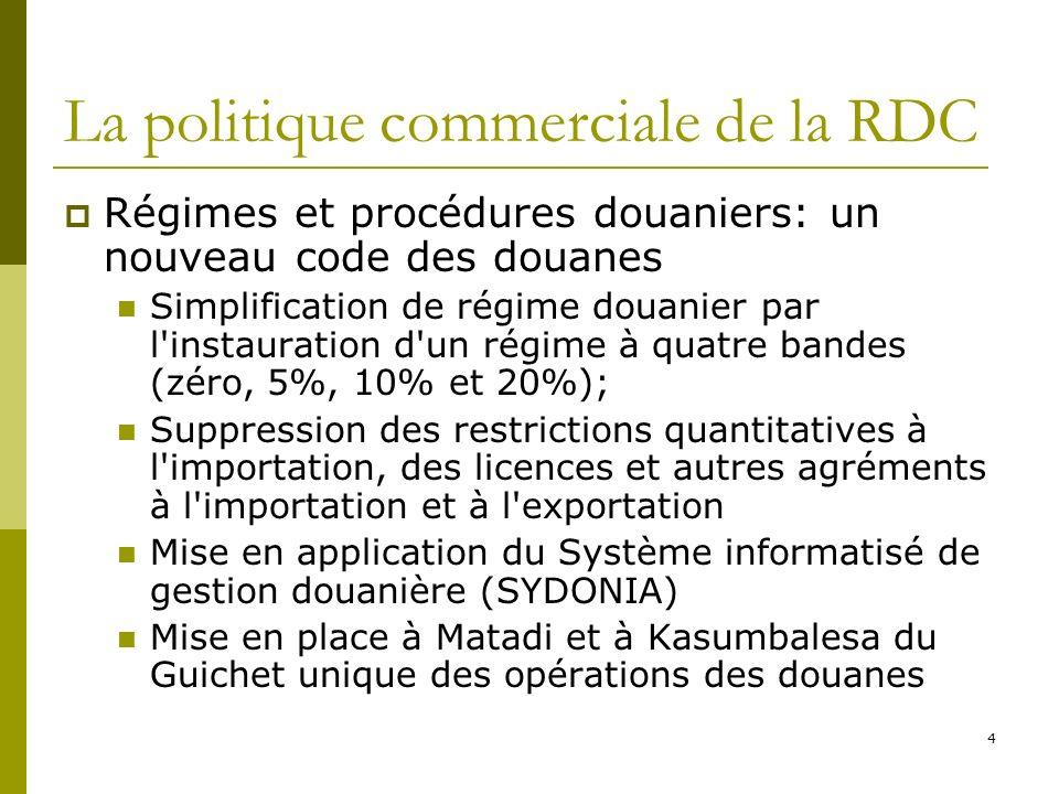 4 La politique commerciale de la RDC Régimes et procédures douaniers: un nouveau code des douanes Simplification de régime douanier par l instauration d un régime à quatre bandes (zéro, 5%, 10% et 20%); Suppression des restrictions quantitatives à l importation, des licences et autres agréments à l importation et à l exportation Mise en application du Système informatisé de gestion douanière (SYDONIA) Mise en place à Matadi et à Kasumbalesa du Guichet unique des opérations des douanes