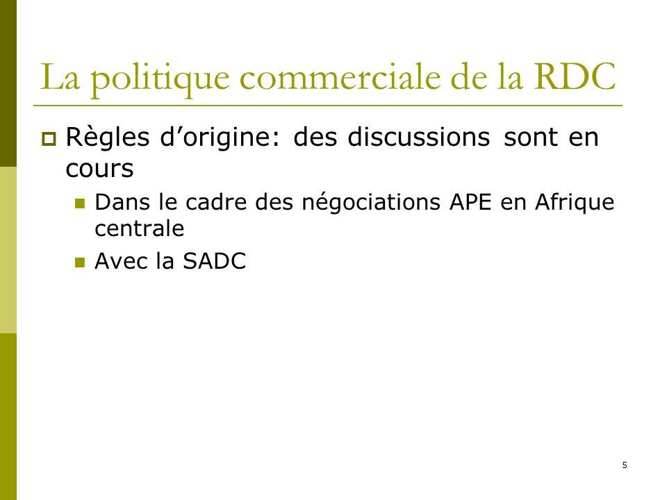 5 La politique commerciale de la RDC Règles dorigine: des discussions sont en cours Dans le cadre des négociations APE en Afrique centrale Avec la SADC