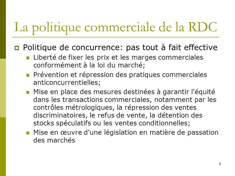 7 La politique commerciale de la RDC Politiques sectorielles Restructuration des entreprises publiques du secteur des transports, bancaire, de lénergie Révision des cadres institutionnel (code foncier, code minier, code agricole, ode énergétique) Restructuration et libéralisation du secteur bancaire