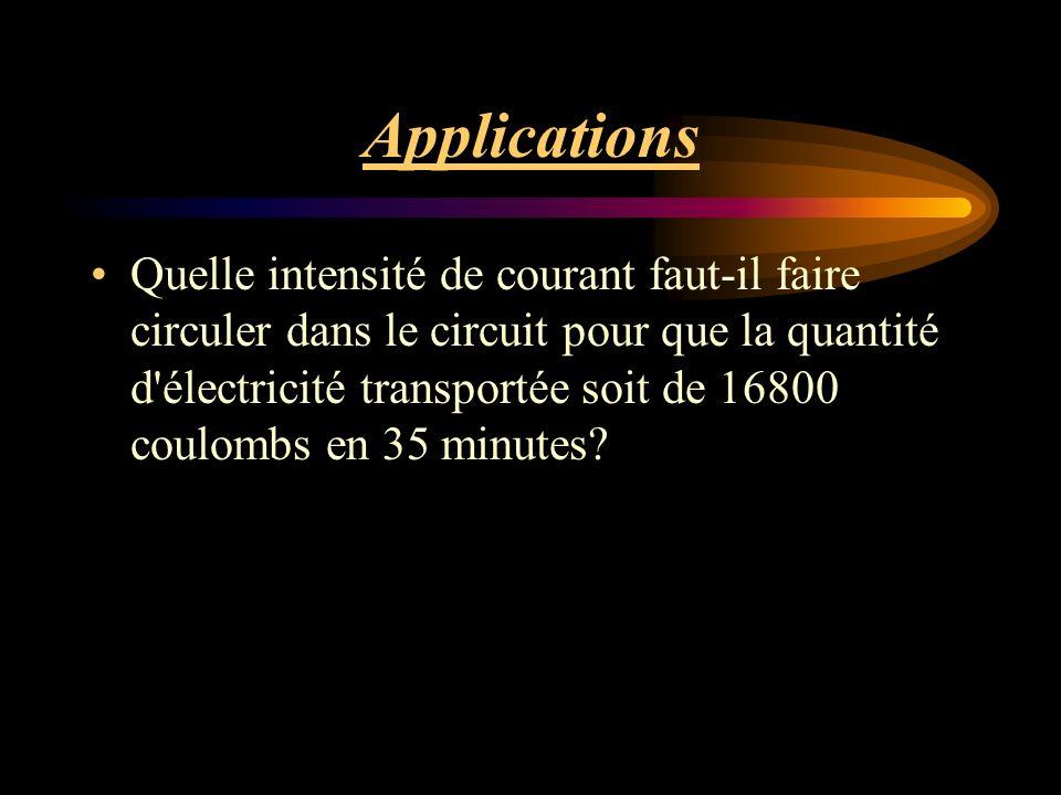 Applications Quelle intensité de courant faut-il faire circuler dans le circuit pour que la quantité d électricité transportée soit de 16800 coulombs en 35 minutes?