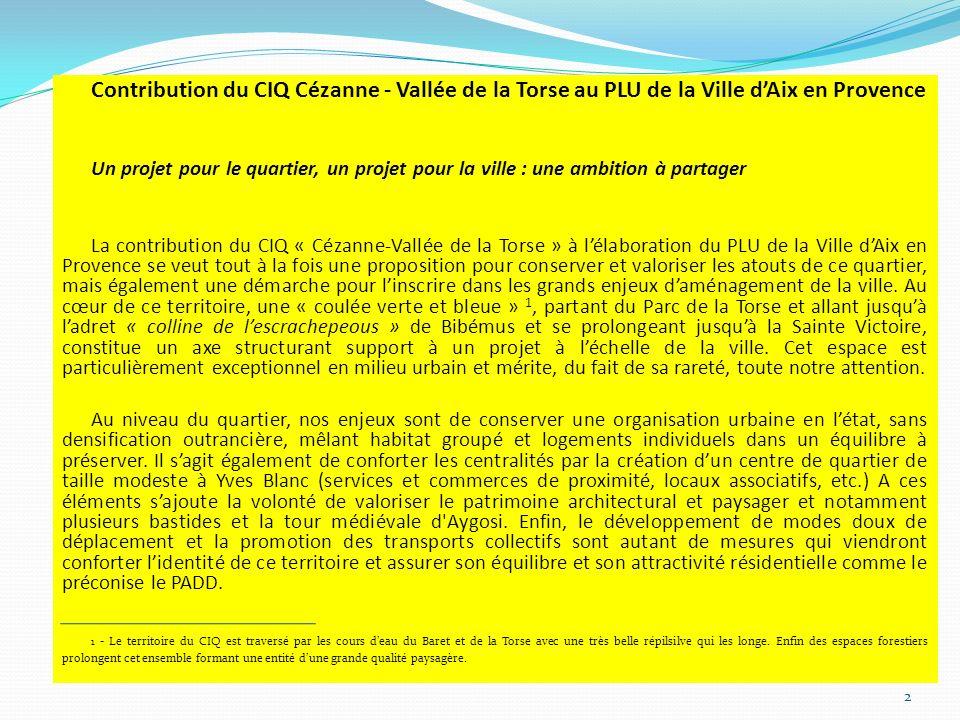 Contribution du CIQ Cézanne - Vallée de la Torse au PLU de la Ville dAix en Provence Un projet pour le quartier, un projet pour la ville : une ambition à partager La contribution du CIQ « Cézanne-Vallée de la Torse » à lélaboration du PLU de la Ville dAix en Provence se veut tout à la fois une proposition pour conserver et valoriser les atouts de ce quartier, mais également une démarche pour linscrire dans les grands enjeux daménagement de la ville.