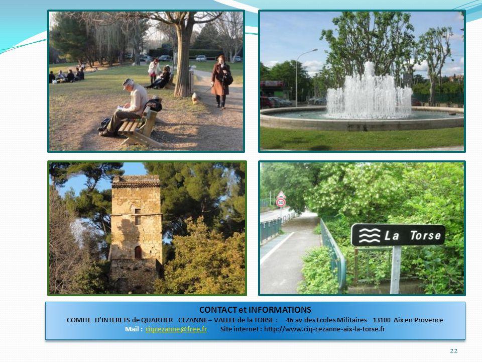 22 CONTACT et INFORMATIONS COMITE DINTERETS de QUARTIER CEZANNE – VALLEE de la TORSE : 46 av des Ecoles Militaires 13100 Aix en Provence Mail : ciqcezanne@free.fr Site internet : http://www.ciq-cezanne-aix-la-torse.frciqcezanne@free.fr CONTACT et INFORMATIONS COMITE DINTERETS de QUARTIER CEZANNE – VALLEE de la TORSE : 46 av des Ecoles Militaires 13100 Aix en Provence Mail : ciqcezanne@free.fr Site internet : http://www.ciq-cezanne-aix-la-torse.frciqcezanne@free.fr