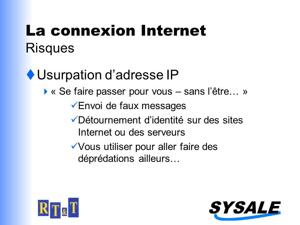 Usurpation dadresse IP « Se faire passer pour vous – sans lêtre… » Envoi de faux messages Détournement didentité sur des sites Internet ou des serveurs Vous utiliser pour aller faire des déprédations ailleurs… La connexion Internet Risques