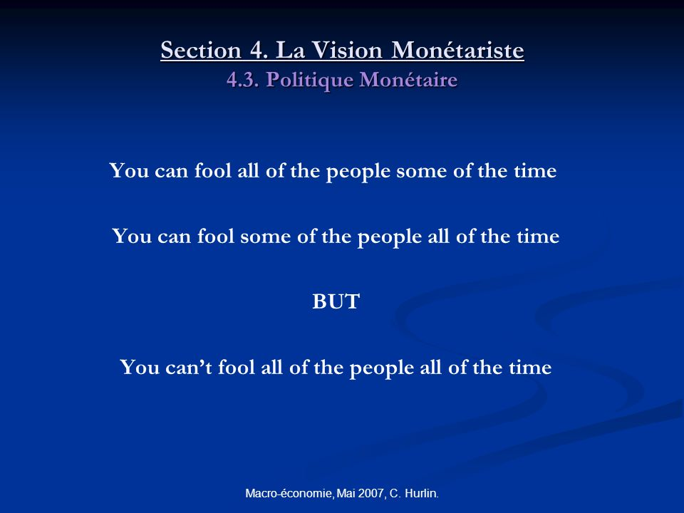 Macro-économie, Mai 2007, C. Hurlin. Section 4. La Vision Monétariste 4.3. Politique Monétaire You can fool all of the people some of the time You can