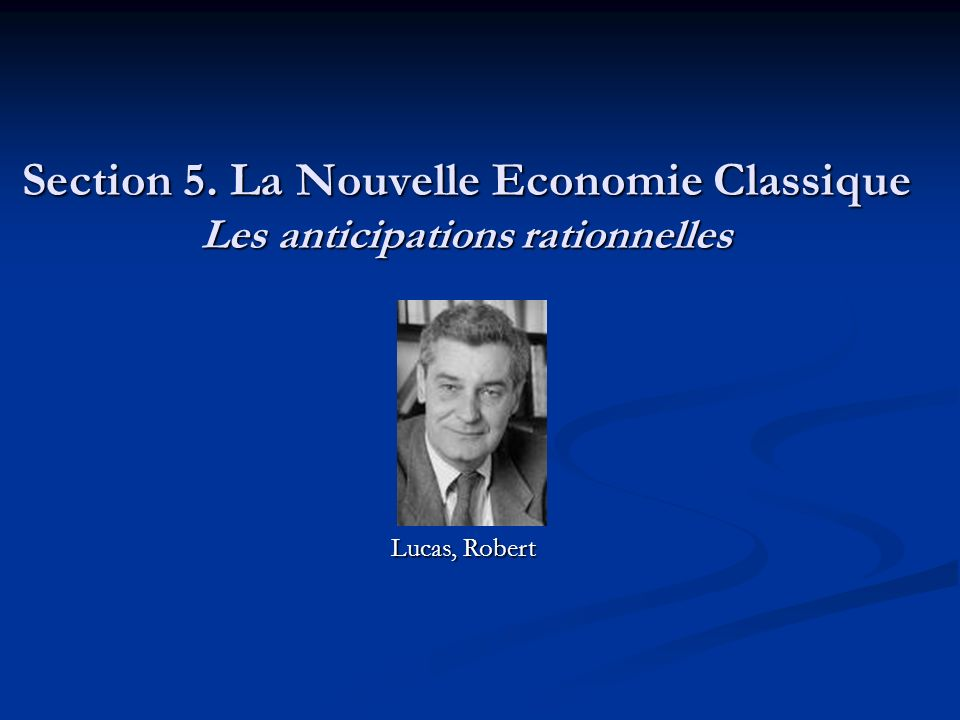 Section 5. La Nouvelle Economie Classique Les anticipations rationnelles Lucas, Robert