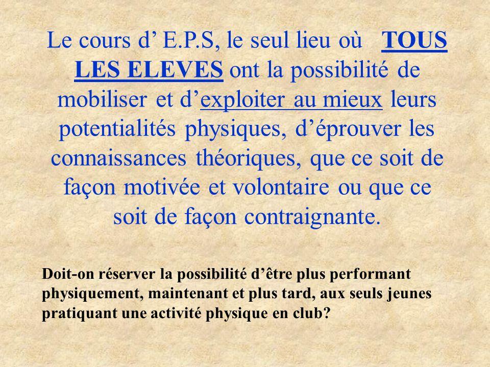 Le cours d E.P.S, le seul lieu où TOUS LES ELEVES ont la possibilité de mobiliser et dexploiter au mieux leurs potentialités physiques, déprouver les