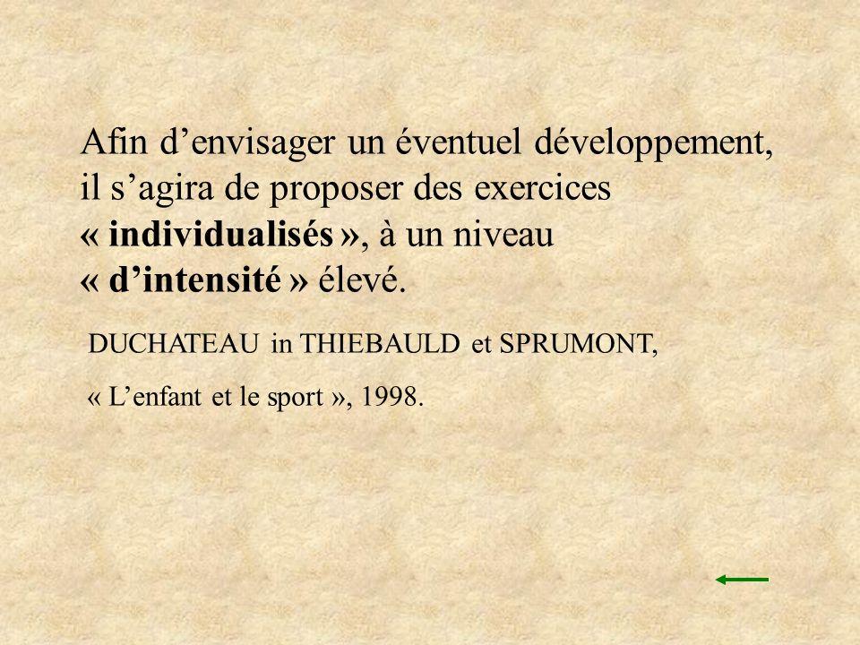 Afin denvisager un éventuel développement, il sagira de proposer des exercices « individualisés », à un niveau « dintensité » élevé. DUCHATEAU in THIE