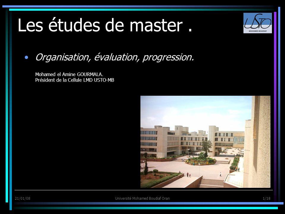 21/01/08Université Mohamed Boudiaf Oran 1/18 Les études de master. Organisation, évaluation, progression. Mohamed el Amine GOURMALA. Président de la C