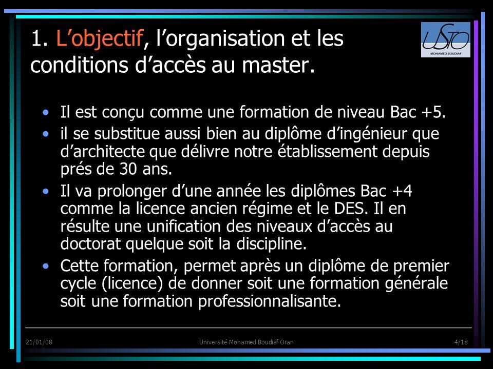 21/01/08Université Mohamed Boudiaf Oran 4/18 1. Lobjectif, lorganisation et les conditions daccès au master. Il est conçu comme une formation de nivea
