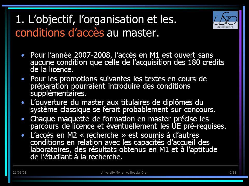 21/01/08Université Mohamed Boudiaf Oran 6/18 1. Lobjectif, lorganisation et les. conditions daccès au master. Pour lannée 2007-2008, laccès en M1 est
