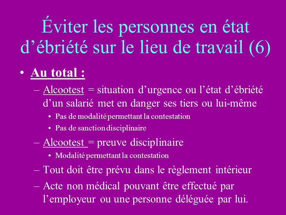 Éviter les personnes en état débriété sur le lieu de travail (6) Au total : –Alcootest = situation durgence ou létat débriété dun salarié met en dange
