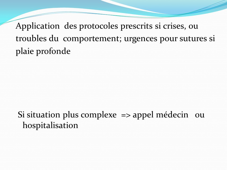 Application des protocoles prescrits si crises, ou troubles du comportement; urgences pour sutures si plaie profonde Si situation plus complexe => appel médecin ou hospitalisation