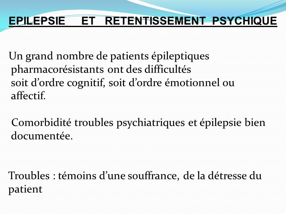 EPILEPSIE ET RETENTISSEMENT PSYCHIQUE Un grand nombre de patients épileptiques pharmacorésistants ont des difficultés soit dordre cognitif, soit dordre émotionnel ou affectif.